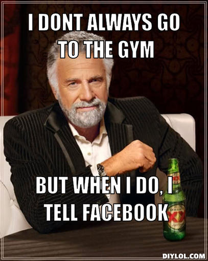 the-most-interesting-man-in-the-world-meme-generator-i-dont-always-go-to-the-gym-but-when-i-do-i-tell-facebook-23f3fe.jpg